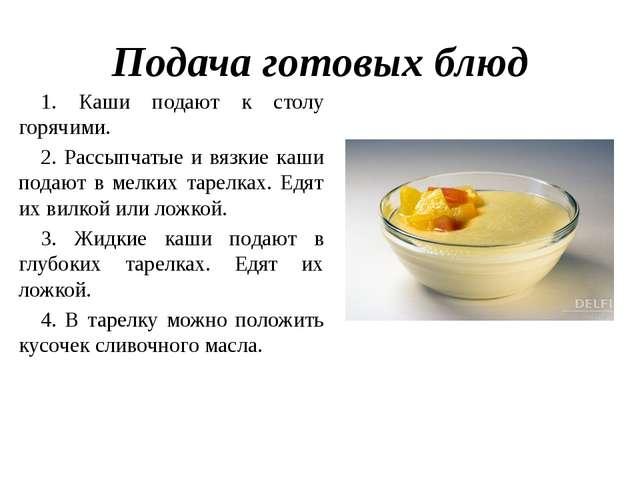 Подача готовых блюд 1. Каши подают к столу горячими. 2. Рассыпчатые и вязкие...