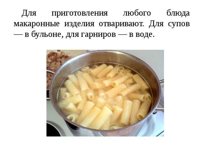 Для приготовления любого блюда макаронные изделия отваривают. Для супов — в б...