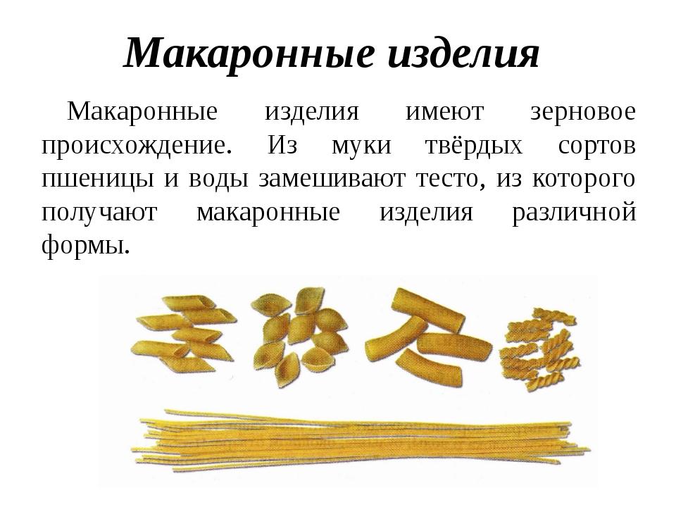 Макаронные изделия Макаронные изделия имеют зерновое происхождение. Из муки т...