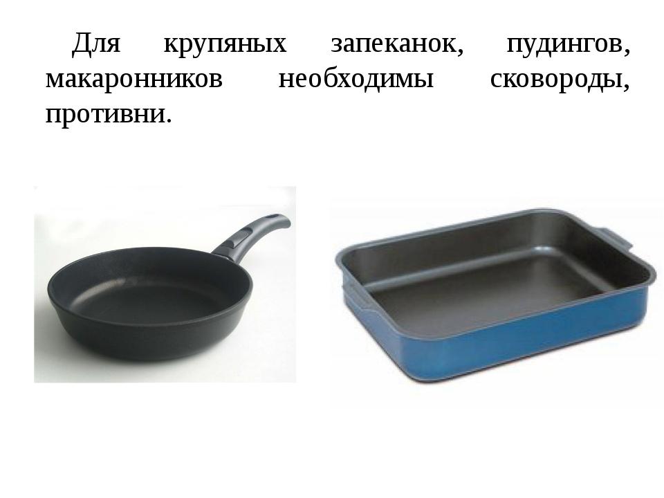 Для крупяных запеканок, пудингов, макаронников необходимы сковороды, противни.