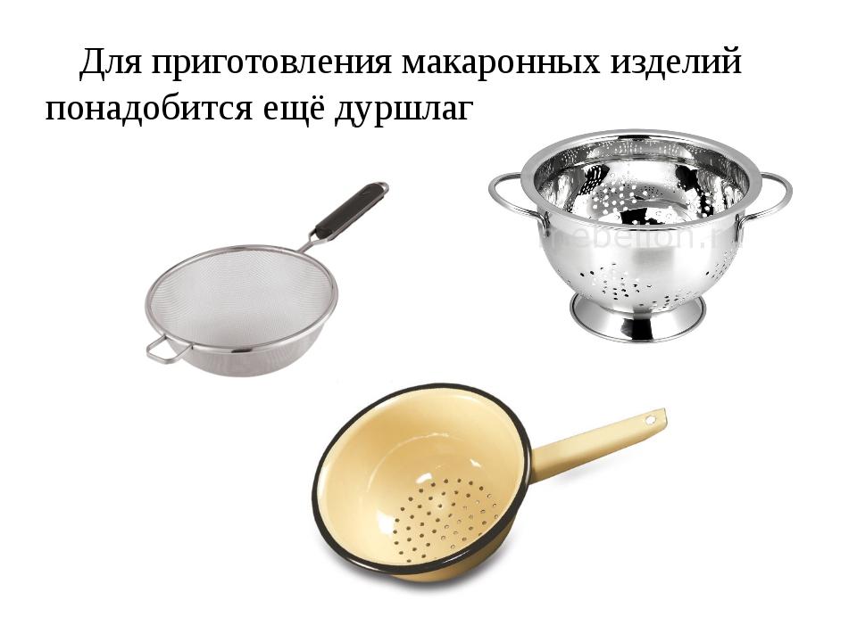 Для приготовления макаронных изделий понадобится ещё дуршлаг.