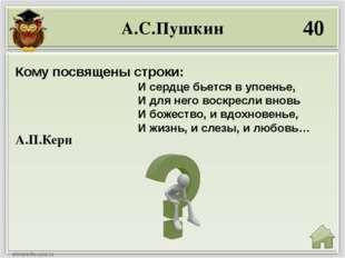 А.С.Пушкин 40 А.П.Керн Кому посвящены строки: И сердце бьется в упоенье, И дл