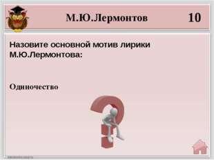 М.Ю.Лермонтов 10 Одиночество Назовите основной мотив лирики М.Ю.Лермонтова: