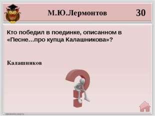 М.Ю.Лермонтов 30 Калашников Кто победил в поединке, описанном в «Песне…про ку