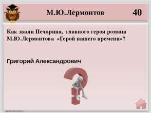 М.Ю.Лермонтов 40 Григорий Александрович Как звали Печорина, главного героя ро