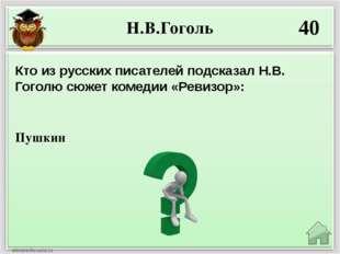 Н.В.Гоголь 40 Пушкин Кто из русских писателей подсказал Н.В. Гоголю сюжет ком