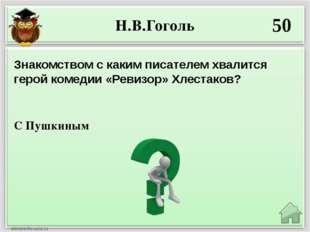 Н.В.Гоголь 50 С Пушкиным Знакомством с каким писателем хвалится герой комедии
