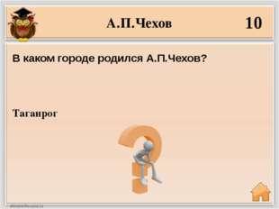 А.П.Чехов 10 Таганрог В каком городе родился А.П.Чехов?