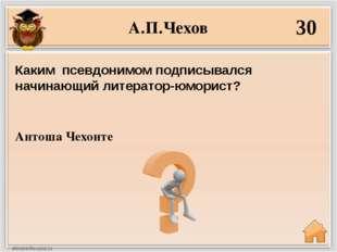 А.П.Чехов 30 Антоша Чехонте Каким псевдонимом подписывался начинающий литерат