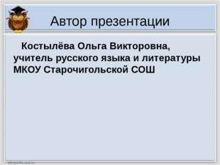 Автор презентации Костылёва Ольга Викторовна, учитель русского языка и литера