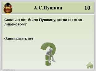А.С.Пушкин 10 Одиннадцать лет Сколько лет было Пушкину, когда он стал лицеист