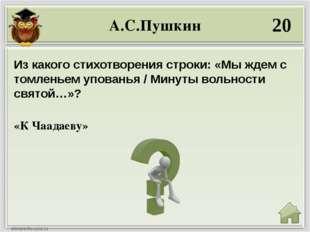 А.С.Пушкин 20 «К Чаадаеву» Из какого стихотворения строки: «Мы ждем с томлень