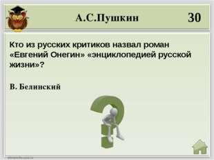 А.С.Пушкин 30 В. Белинский Кто из русских критиков назвал роман «Евгений Онег