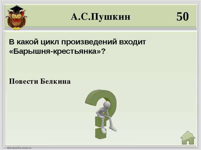 А.С.Пушкин 50 Повести Белкина В какой цикл произведений входит «Барышня-крест...