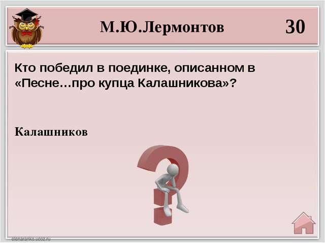 М.Ю.Лермонтов 30 Калашников Кто победил в поединке, описанном в «Песне…про ку...