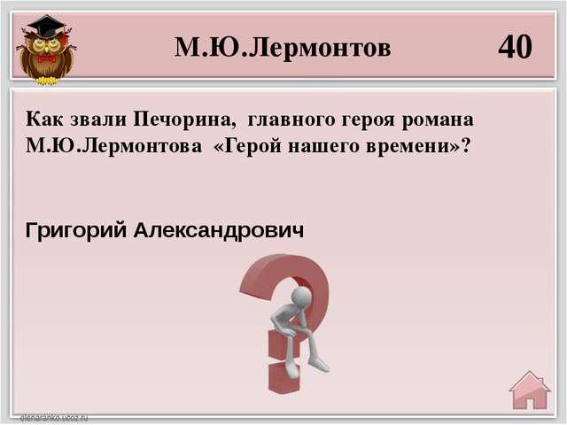 М.Ю.Лермонтов 40 Григорий Александрович Как звали Печорина, главного героя ро...