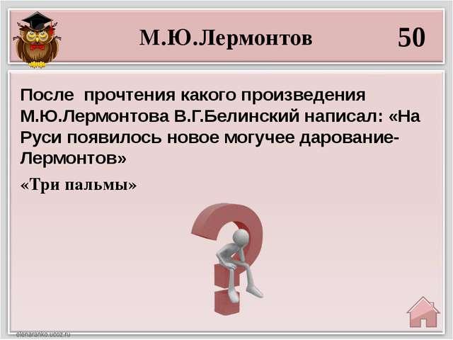 М.Ю.Лермонтов 50 «Три пальмы» После прочтения какого произведения М.Ю.Лермон...