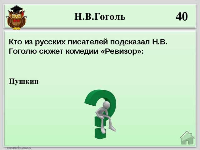 Н.В.Гоголь 40 Пушкин Кто из русских писателей подсказал Н.В. Гоголю сюжет ком...