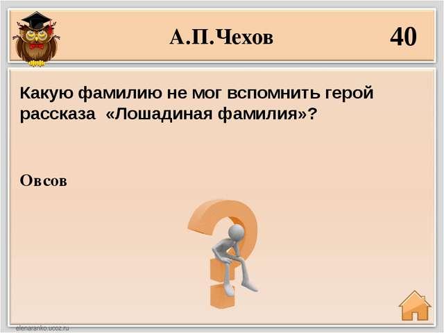 А.П.Чехов 40 Овсов Какую фамилию не мог вспомнить герой рассказа «Лошадиная ф...