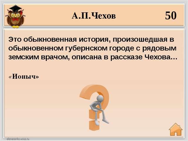 А.П.Чехов 50 «Ионыч» Это обыкновенная история, произошедшая в обыкновенном гу...