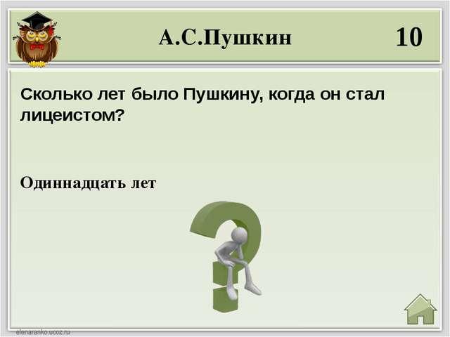 А.С.Пушкин 10 Одиннадцать лет Сколько лет было Пушкину, когда он стал лицеист...