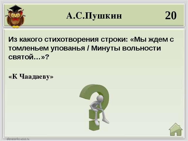 А.С.Пушкин 20 «К Чаадаеву» Из какого стихотворения строки: «Мы ждем с томлень...
