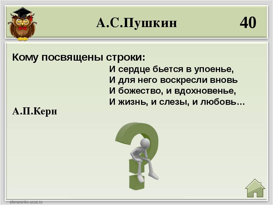 А.С.Пушкин 40 А.П.Керн Кому посвящены строки: И сердце бьется в упоенье, И дл...