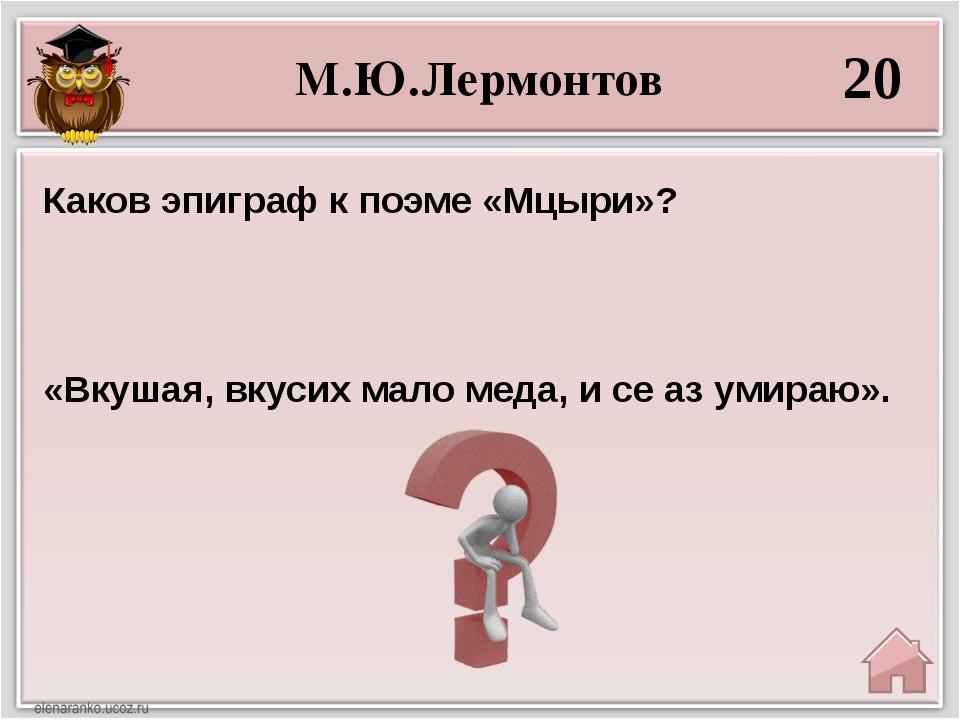 М.Ю.Лермонтов 20 «Вкушая, вкусих мало меда, и се аз умираю». Каков эпиграфк...