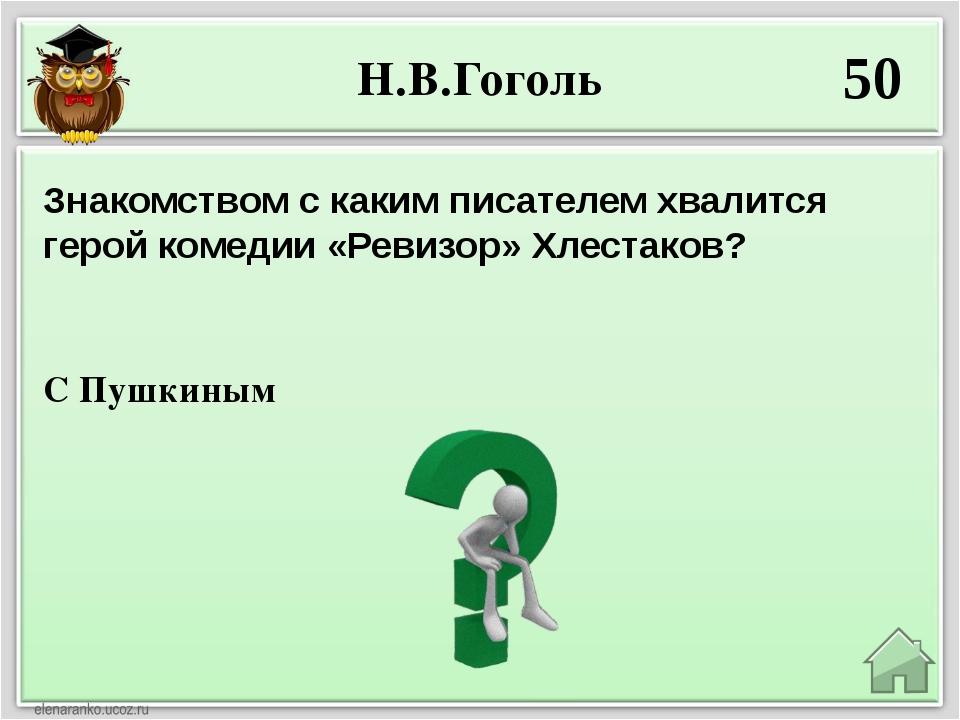 Н.В.Гоголь 50 С Пушкиным Знакомством с каким писателем хвалится герой комедии...