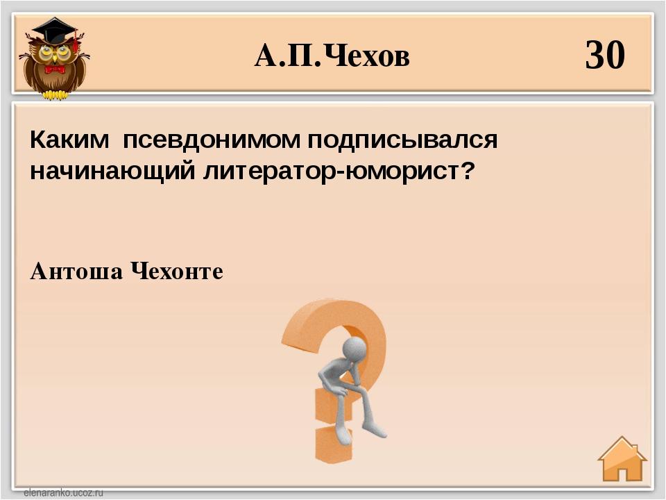 А.П.Чехов 30 Антоша Чехонте Каким псевдонимом подписывался начинающий литерат...