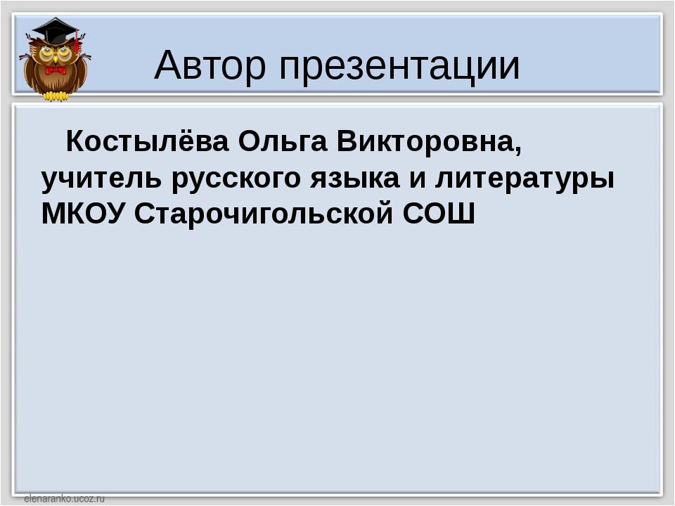 Автор презентации Костылёва Ольга Викторовна, учитель русского языка и литера...