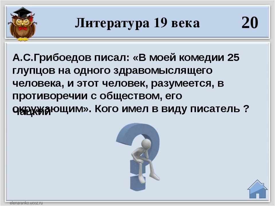 Чацкий А.С.Грибоедов писал: «В моей комедии 25 глупцов на одного здравомыслящ...