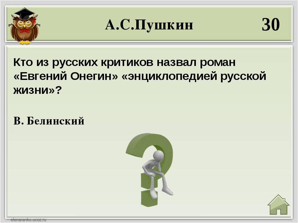 А.С.Пушкин 30 В. Белинский Кто из русских критиков назвал роман «Евгений Онег...