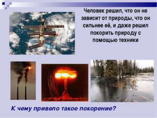 Человек решил, что он не зависит от природы, что он сильнее её, и даже решил