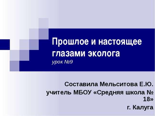 Прошлое и настоящее глазами эколога урок №9 Составила Мельситова Е.Ю. учитель...