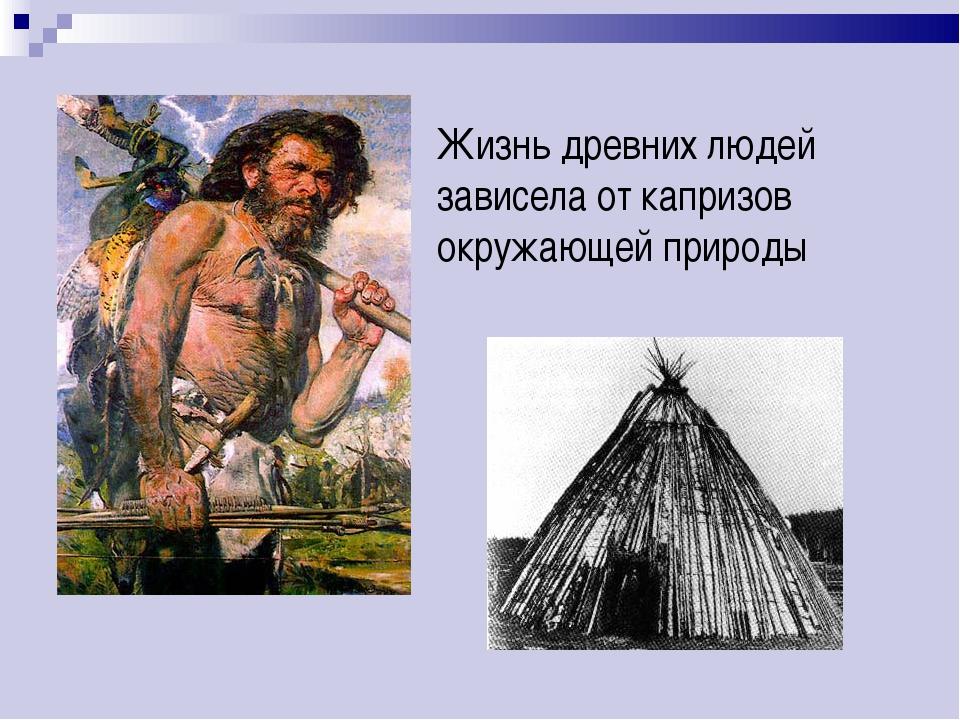 Жизнь древних людей зависела от капризов окружающей природы