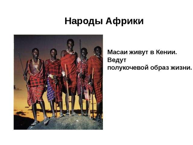 Народы Африки Масаи живут в Кении. Ведут полукочевой образ жизни.