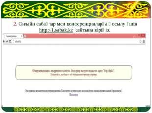 2. Онлайн сабақтар мен конференцияларға қосылу үшін http://1.sabak.kz сайтына