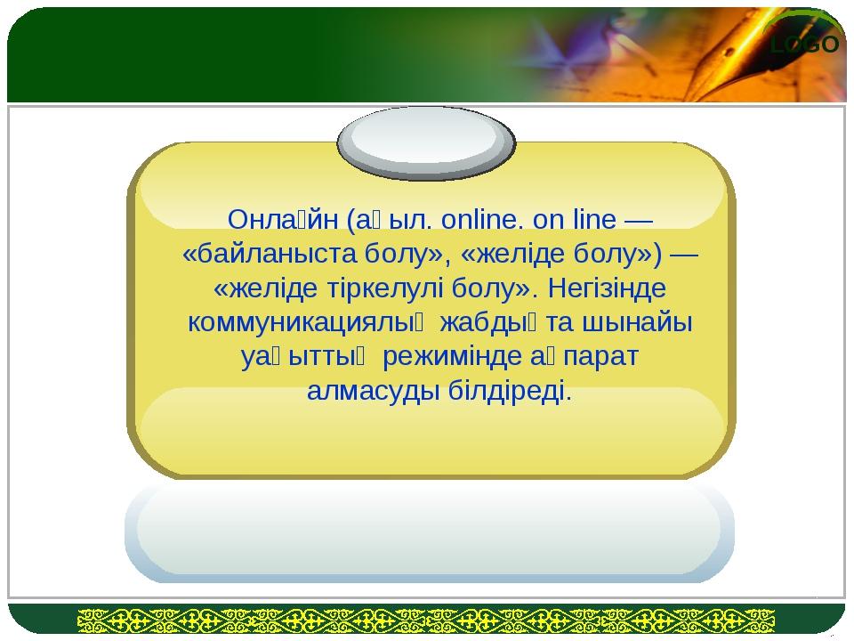 Онла́йн (ағыл. online. on line — «байланыста болу», «желіде болу») — «желіде...