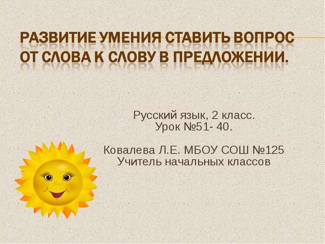 Русский язык, 2 класс. Урок №51- 40. Ковалева Л.Е. МБОУ СОШ №125 Учитель нач...