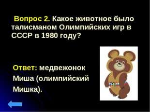 Вопрос 2. Какое животное было талисманом Олимпийских игр в СССР в 1980 году?