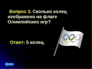 Вопрос 3. Сколько колец изображено на флаге Олимпийских игр? Ответ: 5 колец.