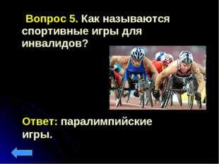 Вопрос 5. Как называются спортивные игры для инвалидов? Ответ: паралимпийски