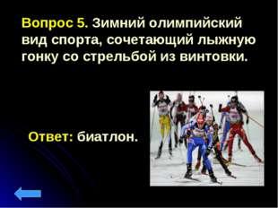 Вопрос 5. Зимний олимпийский вид спорта, сочетающий лыжную гонку со стрельбой