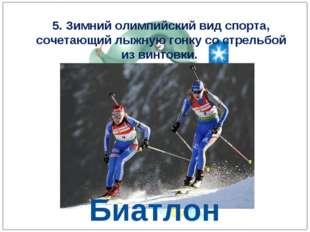 5. Зимний олимпийский вид спорта, сочетающий лыжную гонку со стрельбой из вин