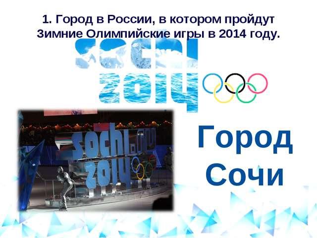 1. Город в России, в котором пройдут Зимние Олимпийские игры в 2014 году.