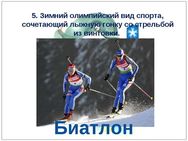 5. Зимний олимпийский вид спорта, сочетающий лыжную гонку со стрельбой из вин...