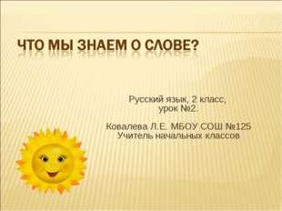 Русский язык, 2 класс, урок №2. Ковалева Л.Е. МБОУ СОШ №125 Учитель начальны