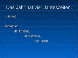 Das Jahr hat vier Jahreszeiten. Das sind: der Winter, der Frühling, der Somme