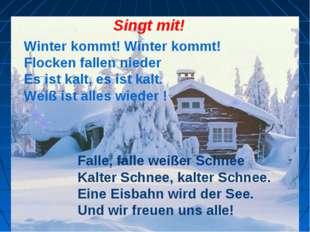 Singt mit! Winter kommt! Winter kommt! Flocken fallen nieder Es ist kalt, es